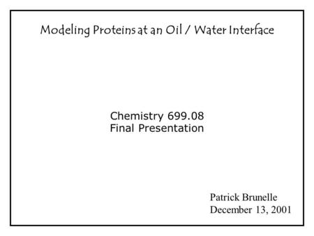 Modeling Proteins at an Oil / Water Interface Chemistry 699.08 Final Presentation Patrick Brunelle December 13, 2001.