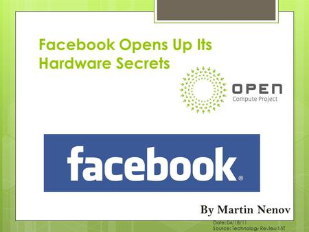 Facebook Opens Up Its Hardware Secrets By Martin Nenov Date: 04/18/11 Source: Technology Review MIT.