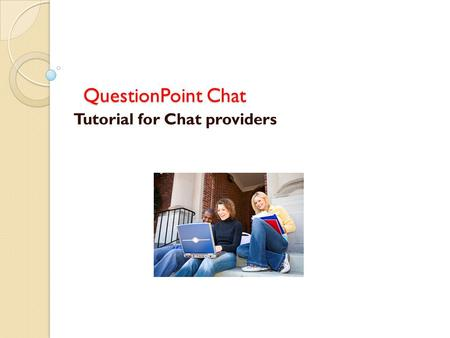 QuestionPoint Chat Tutorial for Chat providers. Log on to QuestionPoint at