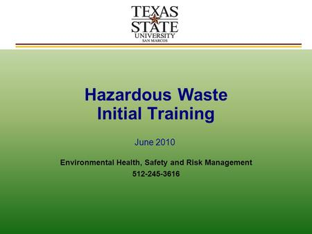 Hazardous Waste Initial Training Environmental Health, Safety and Risk Management 512-245-3616 June 2010.