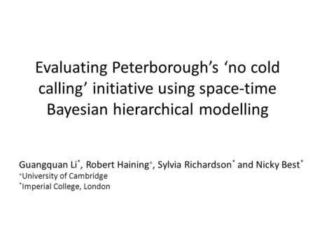 Evaluating Peterborough's 'no cold calling' initiative using space-time Bayesian hierarchical modelling Guangquan Li *, Robert Haining +, Sylvia Richardson.