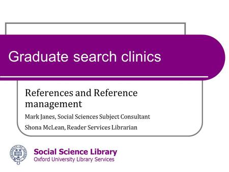 Social Science Library Oxford University Library Services Graduate search clinics References and Reference management Mark Janes, Social Sciences Subject.