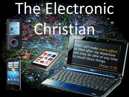 The Electronic Christian And I will make every effort so that after my departure you may be able at any time to recall these things. 1Peter 1:15.