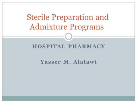 HOSPITAL PHARMACY Yasser M. Alatawi Sterile Preparation and Admixture Programs.