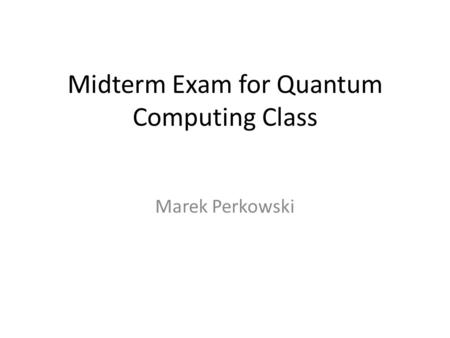 Midterm Exam for Quantum Computing Class Marek Perkowski.