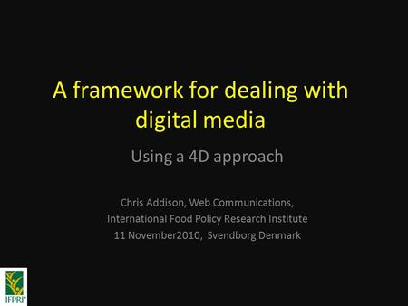 A framework for dealing with digital media Using a 4D approach Chris Addison, Web Communications, International Food Policy Research Institute 11 November2010,