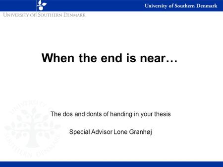 The dos and donts of handing in your thesis Special Advisor Lone Granhøj When the end is near…