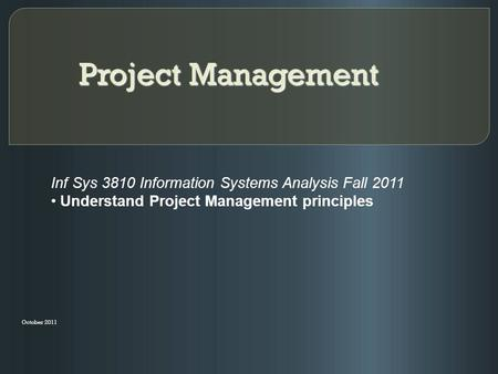 Project Management October 2011 Inf Sys 3810 Information Systems Analysis Fall 2011 Understand Project Management principles.