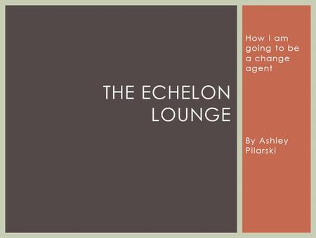 How I am going to be a change agent By Ashley Pilarski THE ECHELON LOUNGE.