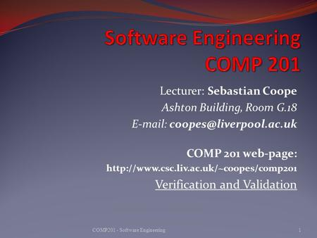 Lecturer: Sebastian Coope Ashton Building, Room G.18   COMP 201 web-page:  Verification.