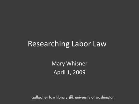 Researching Labor Law Mary Whisner April 1, 2009.