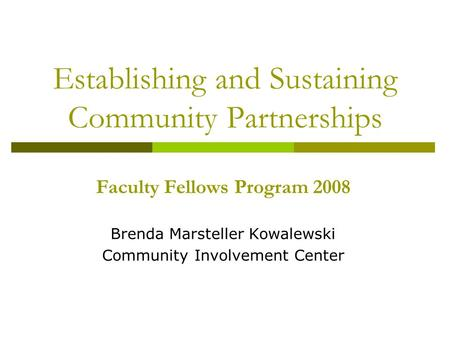 Establishing and Sustaining Community Partnerships Faculty Fellows Program 2008 Brenda Marsteller Kowalewski Community Involvement Center.