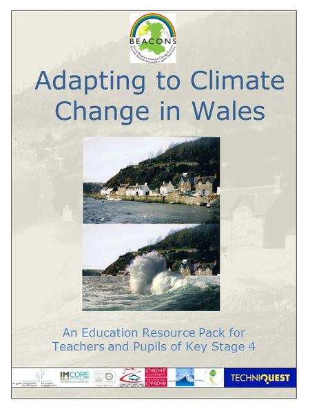 1 Adapting to Climate Change in Wales An Education Resource Pack for Teachers and Pupils of Key Stage 4.