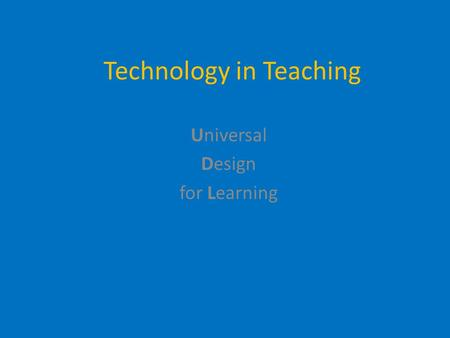 Technology in Teaching Use it. Delight in it. Learning is more fun with it. Universal Design for Learning.