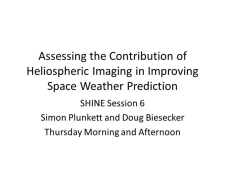 Assessing the Contribution of Heliospheric Imaging in Improving Space Weather Prediction SHINE Session 6 Simon Plunkett and Doug Biesecker Thursday Morning.