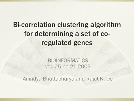 Bi-correlation clustering algorithm for determining a set of co- regulated genes BIOINFORMATICS vol. 25 no.21 2009 Anindya Bhattacharya and Rajat K. De.
