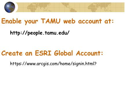 https://www.arcgis.com/home/signin.html? Enable your TAMU web account at: Create an ESRI Global Account: