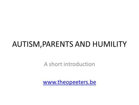 AUTISM,PARENTS AND HUMILITY A short introduction www.theopeeters.be.