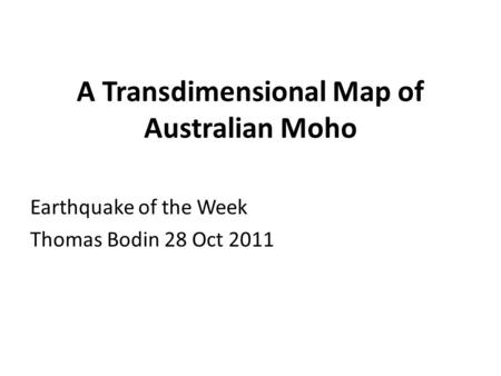 A Transdimensional Map of Australian Moho Earthquake of the Week Thomas Bodin 28 Oct 2011.
