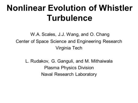 Nonlinear Evolution of Whistler Turbulence W.A. Scales, J.J. Wang, and O. Chang Center of Space Science and Engineering Research Virginia Tech L. Rudakov,