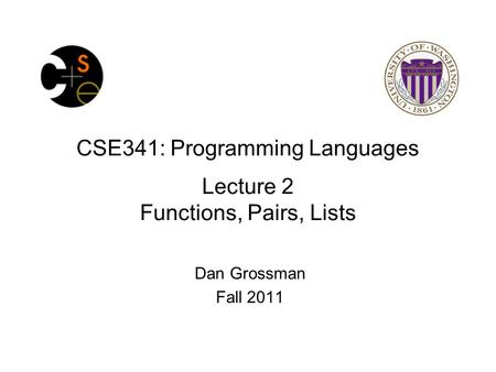 CSE341: Programming Languages Lecture 2 Functions, Pairs, Lists Dan Grossman Fall 2011.