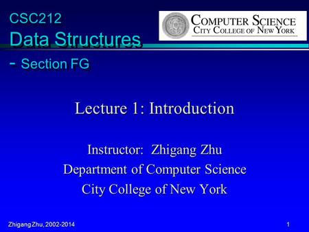 Zhigang Zhu, 2002-2014 1 CSC212 Data Structures - Section FG Lecture 1: Introduction Instructor: Zhigang Zhu Department of Computer Science City College.
