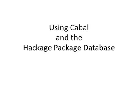 Using Cabal and the Hackage Package Database. Hackage Hackage is a database of Haskell packages (or modules) written by others and available for public.