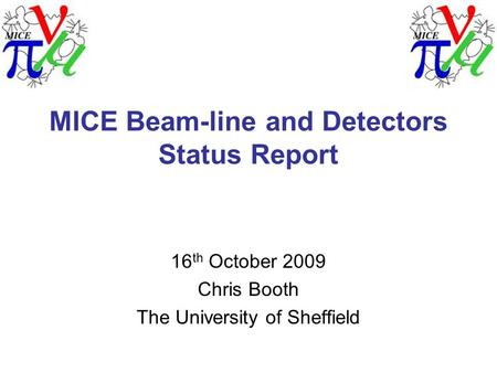 MICE Beam-line and Detectors Status Report 16 th October 2009 Chris Booth The University of Sheffield.