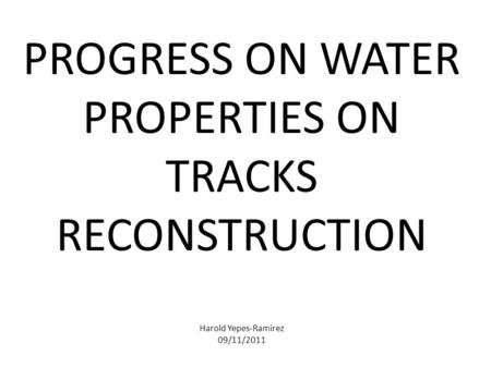 PROGRESS ON WATER PROPERTIES ON TRACKS RECONSTRUCTION Harold Yepes-Ramirez 09/11/2011.