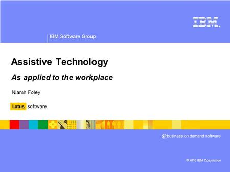 © 2010 IBM Corporation ® IBM Software Group Assistive Technology As applied to the workplace Niamh Foley.
