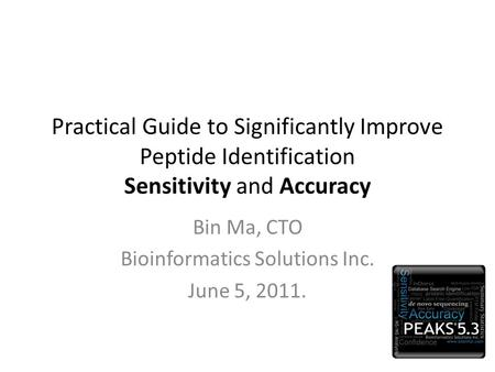 Practical Guide to Significantly Improve Peptide Identification Sensitivity and Accuracy Bin Ma, CTO Bioinformatics Solutions Inc. June 5, 2011.