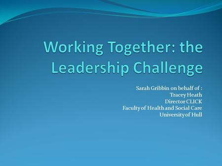 Sarah Gribbin on behalf of : Tracey Heath Director CLICK Faculty of Health and Social Care University of Hull.