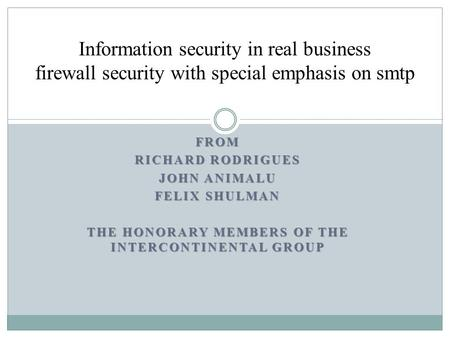 FROM RICHARD RODRIGUES JOHN ANIMALU FELIX SHULMAN THE HONORARY MEMBERS OF THE INTERCONTINENTAL GROUP Information security in real business firewall security.