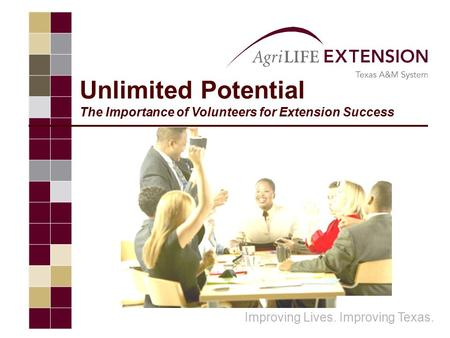 Unlimited Potential The Importance of Volunteers for Extension Success Improving Lives. Improving Texas.