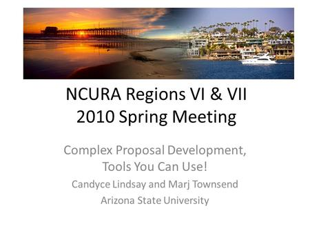 NCURA Regions VI & VII 2010 Spring Meeting Complex Proposal Development, Tools You Can Use! Candyce Lindsay and Marj Townsend Arizona State University.