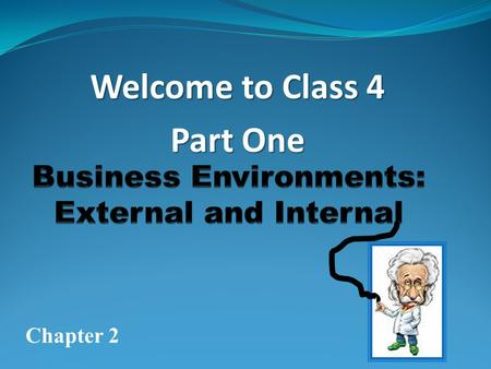 Welcome to Class 4 Part One Chapter 2 Business Environments are divided into two ( 2 ) primary Categories External & Internal.