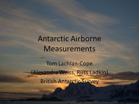 Antarctic Airborne Measurements Tom Lachlan-Cope (Alexandra Weiss, Russ Ladkin) British Antarctic Survey.