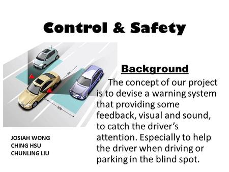 Control & Safety The concept of our project is to devise a warning system that providing some feedback, visual and sound, to catch the driver's attention.