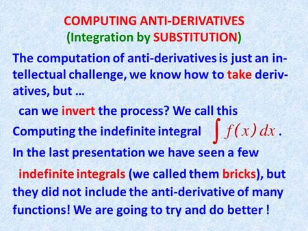 COMPUTING ANTI-DERIVATIVES (Integration by SUBSTITUTION) The computation of anti-derivatives is just an in- tellectual challenge, we know how to take deriv-