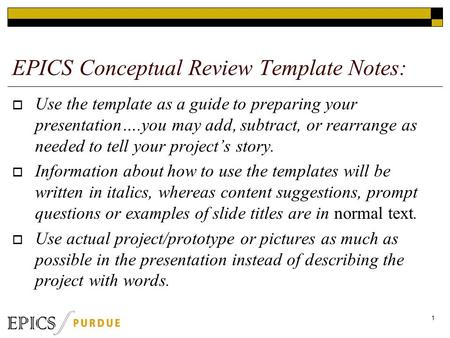 EPICS Conceptual Review Template Notes:  Use the template as a guide to preparing your presentation….you may add, subtract, or rearrange as needed to.