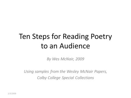 2/3/2009 Ten Steps for Reading Poetry to an Audience By Wes McNair, 2009 Using samples from the Wesley McNair Papers, Colby College Special Collections.