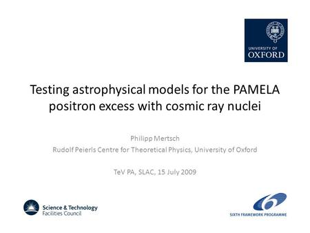 Testing astrophysical models for the PAMELA positron excess with cosmic ray nuclei Philipp Mertsch Rudolf Peierls Centre for Theoretical Physics, University.