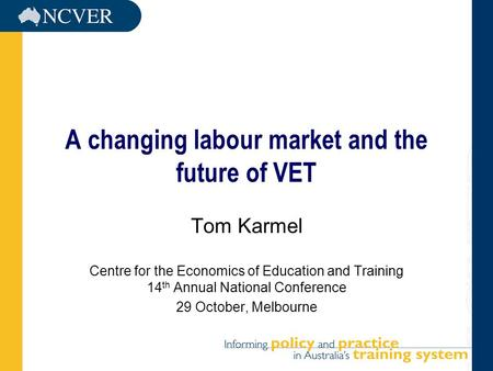 A changing labour market and the future of VET Tom Karmel Centre for the Economics of Education and Training 14 th Annual National Conference 29 October,