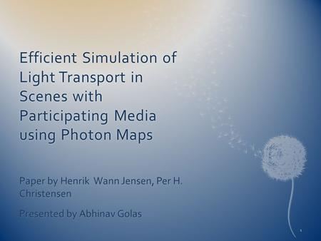 Efficient Simulation of Light Transport in Scenes with Participating Media using Photon Maps Paper by Henrik Wann Jensen, Per H. Christensen Presented.