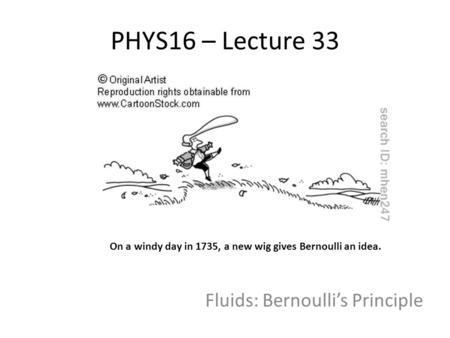 PHYS16 – Lecture 33 Fluids: Bernoulli's Principle On a windy day in 1735, a new wig gives Bernoulli an idea.
