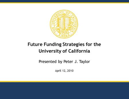 Future Funding Strategies for the University of California Presented by Peter J. Taylor April 12, 2010.