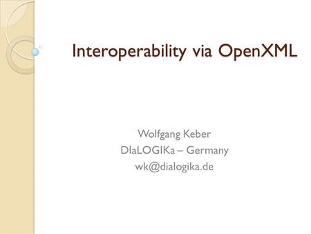 Interoperability via OpenXML Wolfgang Keber DIaLOGIKa – Germany