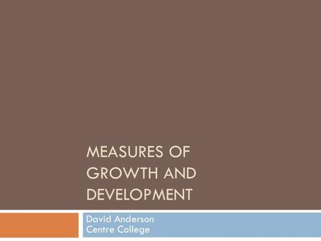 MEASURES OF GROWTH AND DEVELOPMENT David Anderson Centre College.