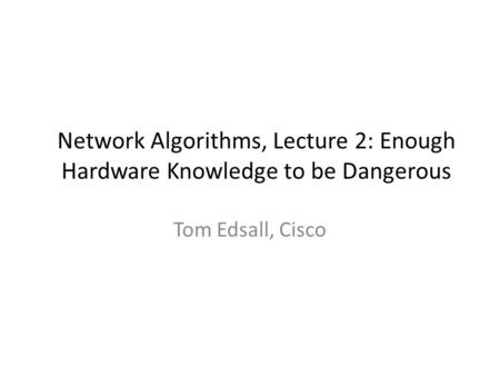 Network Algorithms, Lecture 2: Enough Hardware Knowledge to be Dangerous Tom Edsall, Cisco.