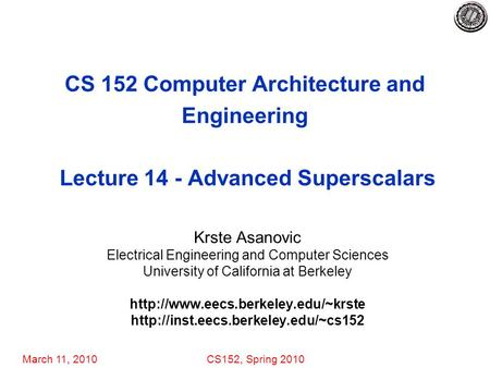 March 11, 2010CS152, Spring 2010 CS 152 Computer Architecture and Engineering Lecture 14 - Advanced Superscalars Krste Asanovic Electrical Engineering.
